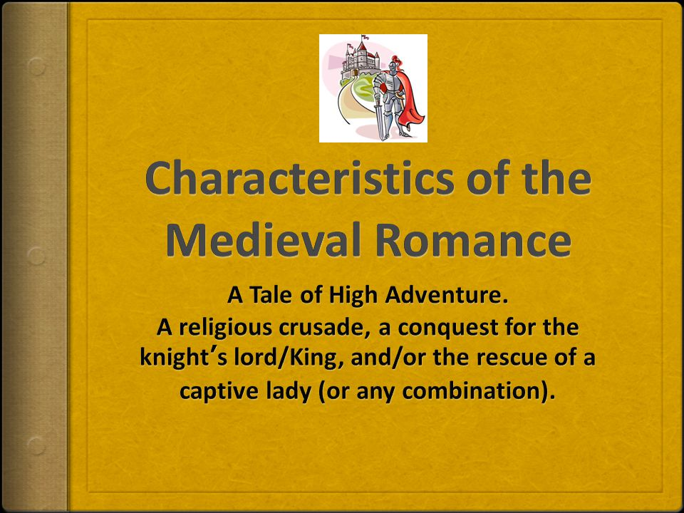 8 Characteristics (In brief):  Idealizes Chivalry (Code of Chivalry – hero-knights abided by this code)  Idealizes the noble hero-knight and his daring deeds  Women are idealized and held in high regard by hero-knight  Imaginative, vast, fairytale like setting  Mystery and supernatural elements abound  Repetition of the magical numbers 3 and 7  Tale involves a quest for love and/or adventure by hero-knight  Simple, predictable, inevitable plot