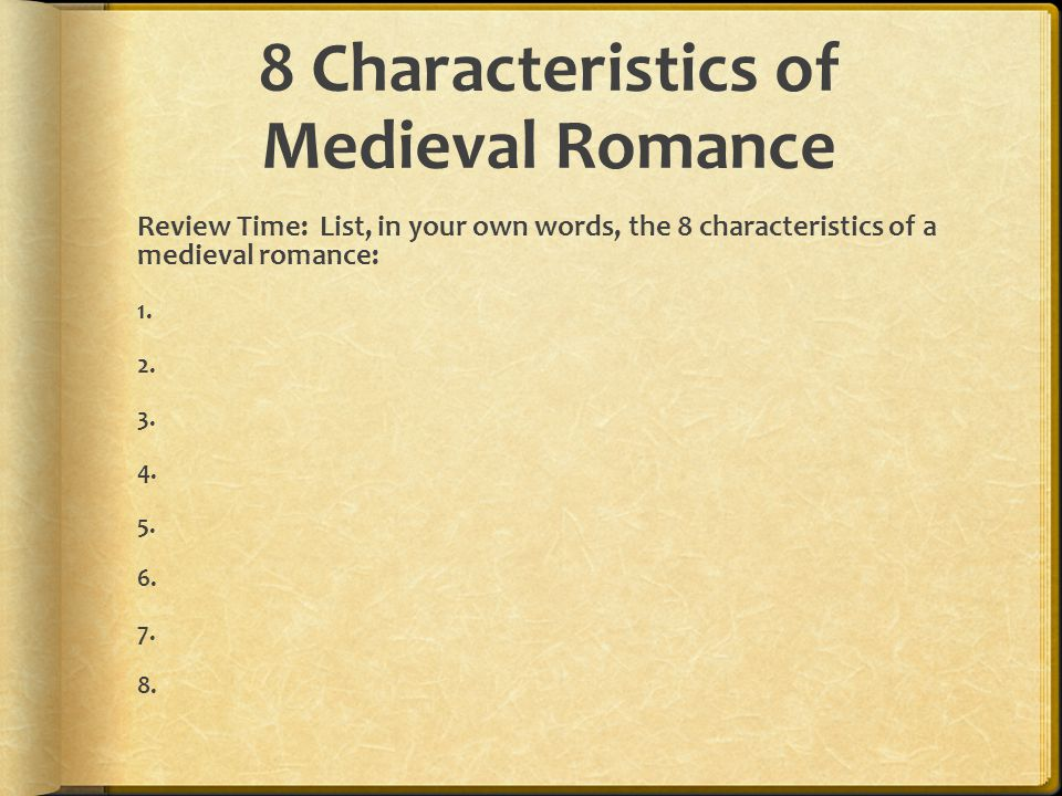 8 Characteristics of Medieval Romance Review Time: List, in your own words, the 8 characteristics of a medieval romance: 1. 2. 3. 4. 5. 6. 7. 8.