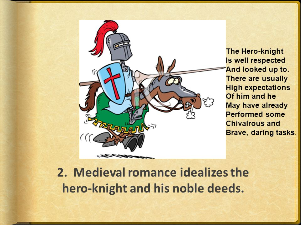 2. Medieval romance idealizes the hero-knight and his noble deeds. The Hero-knight Is well respected And looked up to. There are usually High expectat