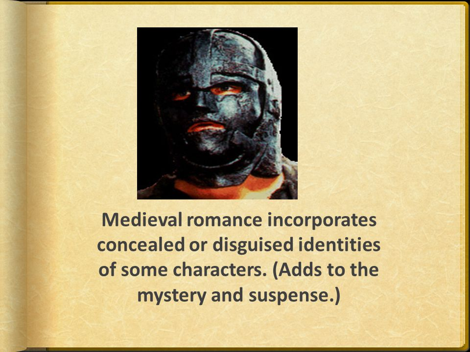 Medieval romance incorporates concealed or disguised identities of some characters. (Adds to the mystery and suspense.)