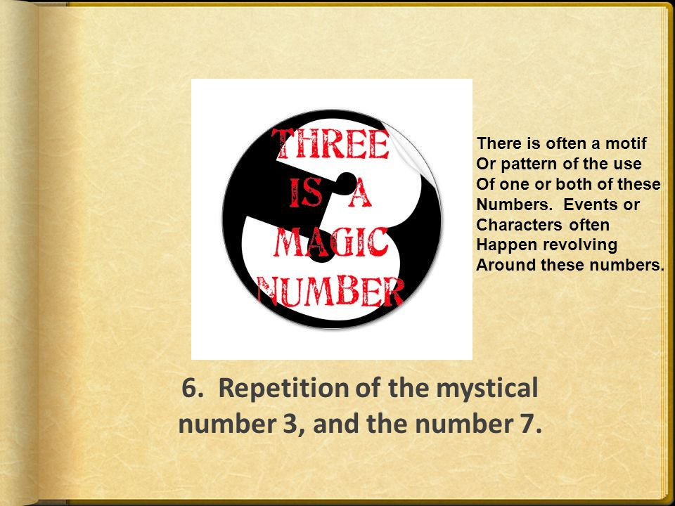 6. Repetition of the mystical number 3, and the number 7. There is often a motif Or pattern of the use Of one or both of these Numbers. Events or Char