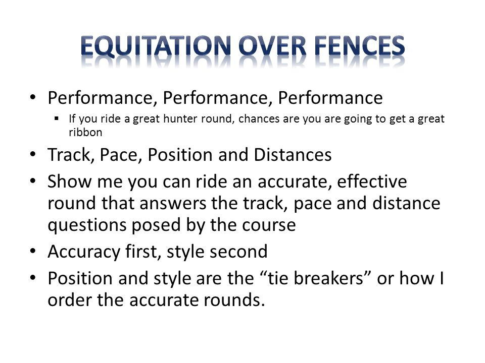 Performance, Performance, Performance  If you ride a great hunter round, chances are you are going to get a great ribbon Track, Pace, Position and Distances Show me you can ride an accurate, effective round that answers the track, pace and distance questions posed by the course Accuracy first, style second Position and style are the tie breakers or how I order the accurate rounds.