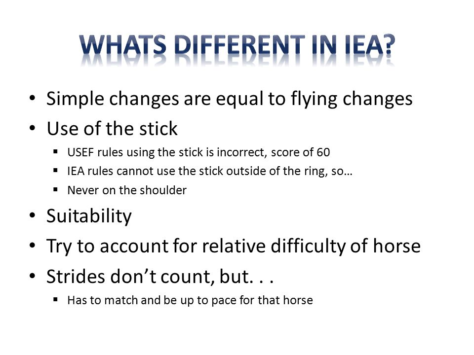 Simple changes are equal to flying changes Use of the stick  USEF rules using the stick is incorrect, score of 60  IEA rules cannot use the stick outside of the ring, so…  Never on the shoulder Suitability Try to account for relative difficulty of horse Strides don't count, but...