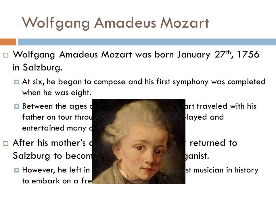 Wolfgang Amadeus Mozart  Wolfgang Amadeus Mozart was born January 27 th, 1756 in Salzburg.