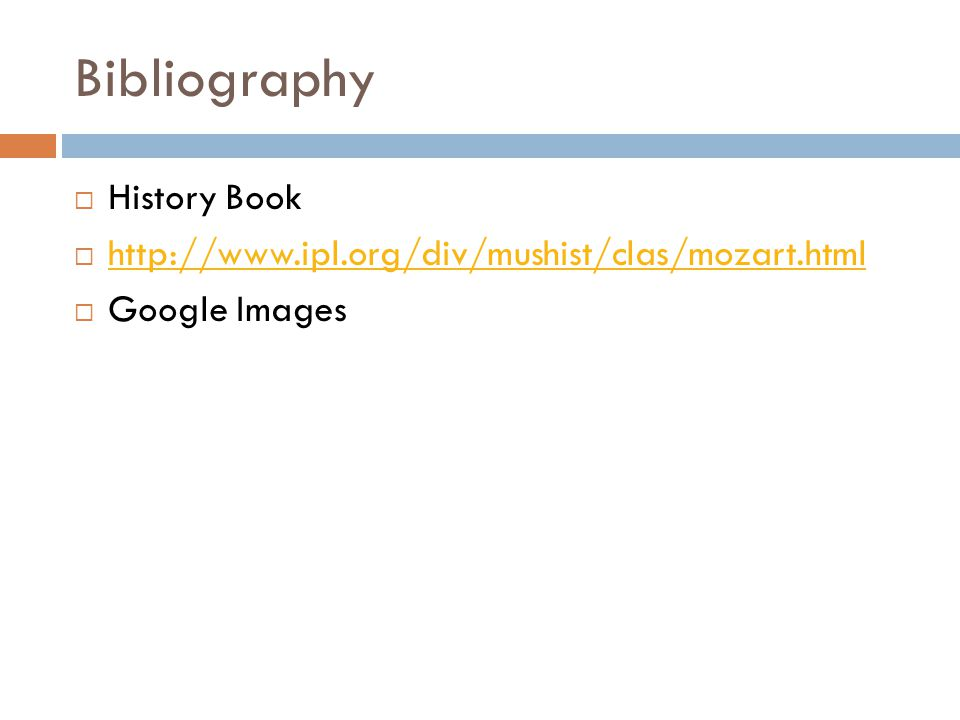 Bibliography  History Book  http://www.ipl.org/div/mushist/clas/mozart.html http://www.ipl.org/div/mushist/clas/mozart.html  Google Images