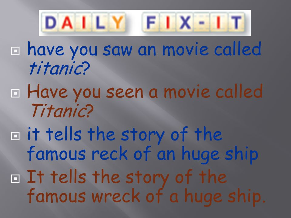 have you saw an movie called titanic.  Have you seen a movie called Titanic.