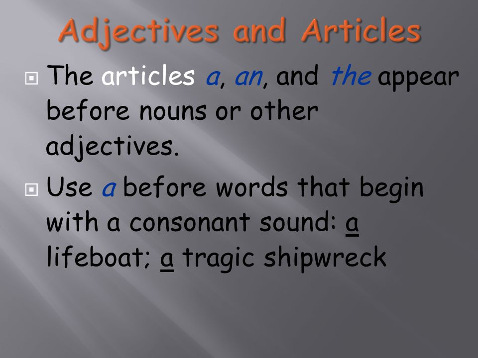  The articles a, an, and the appear before nouns or other adjectives.