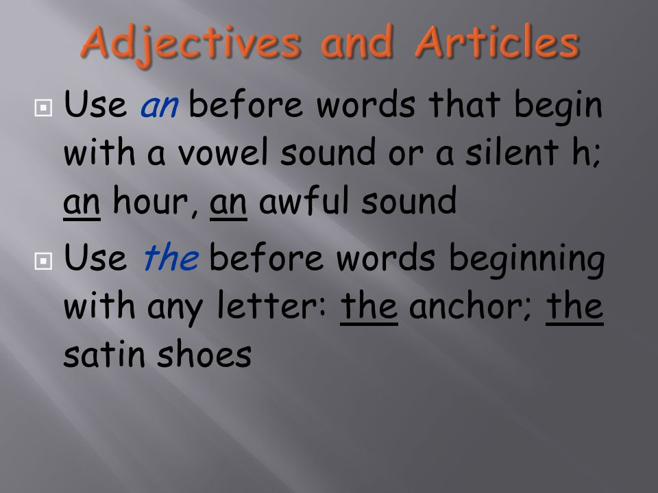  Use an before words that begin with a vowel sound or a silent h; an hour, an awful sound  Use the before words beginning with any letter: the anchor; the satin shoes