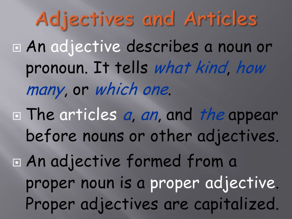  An adjective describes a noun or pronoun. It tells what kind, how many, or which one.