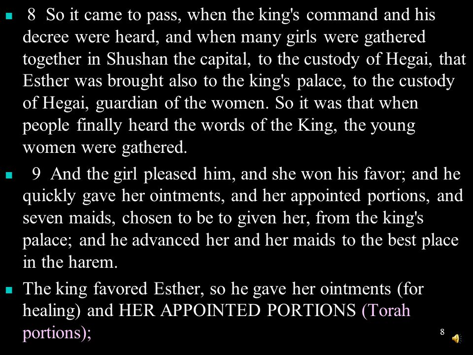 8 8 So it came to pass, when the king s command and his decree were heard, and when many girls were gathered together in Shushan the capital, to the custody of Hegai, that Esther was brought also to the king s palace, to the custody of Hegai, guardian of the women.