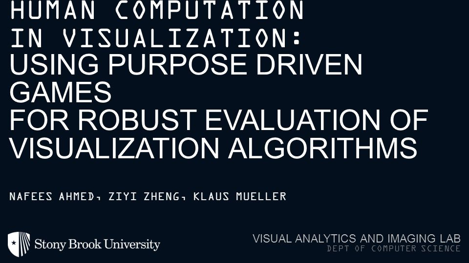 HUMAN COMPUTATION IN VISUALIZATION: USING PURPOSE DRIVEN GAMES FOR ROBUST EVALUATION OF VISUALIZATION ALGORITHMS VISUAL ANALYTICS AND IMAGING LAB DEPT OF COMPUTER SCIENCE NAFEES AHMED, ZIYI ZHENG, KLAUS MUELLER