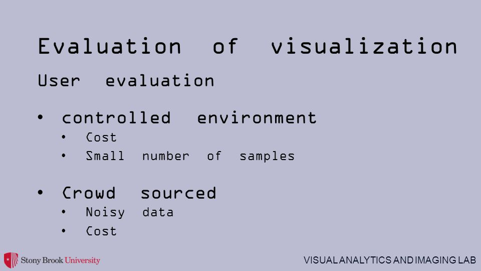 VISUAL ANALYTICS AND IMAGING LAB Evaluation of visualization User evaluation controlled environment Cost Small number of samples Crowd sourced Noisy data Cost