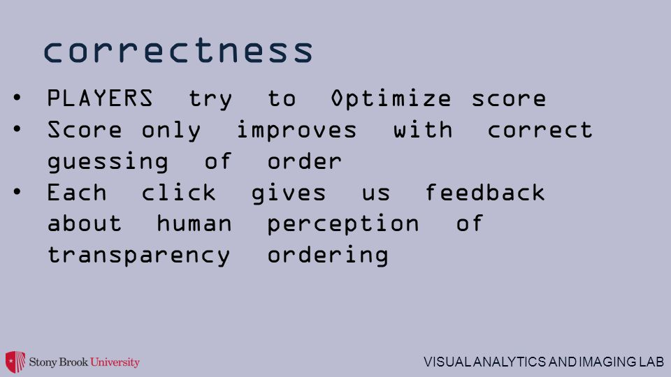 VISUAL ANALYTICS AND IMAGING LAB correctness PLAYERS try to Optimize score Score only improves with correct guessing of order Each click gives us feedback about human perception of transparency ordering