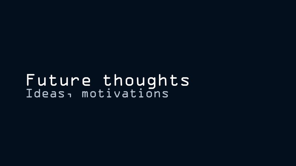 Future thoughts Ideas, motivations