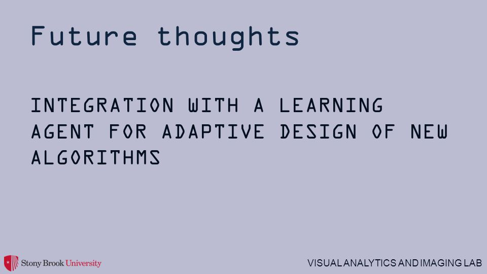VISUAL ANALYTICS AND IMAGING LAB Future thoughts INTEGRATION WITH A LEARNING AGENT FOR ADAPTIVE DESIGN OF NEW ALGORITHMS