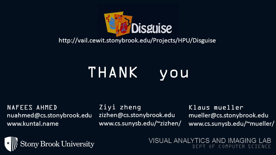 THANK you VISUAL ANALYTICS AND IMAGING LAB DEPT OF COMPUTER SCIENCE NAFEES AHMED nuahmed@cs.stonybrook.edu www.kuntal.name Ziyi zheng zizhen@cs.stonybrook.edu www.cs.sunysb.edu/~zizhen/ Klaus mueller mueller@cs.stonybrook.edu www.cs.sunysb.edu/~mueller/ http://vail.cewit.stonybrook.edu/Projects/HPU/Disguise