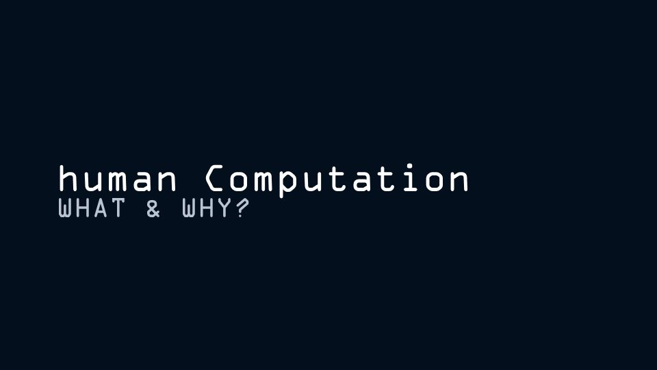human Computation WHAT & WHY