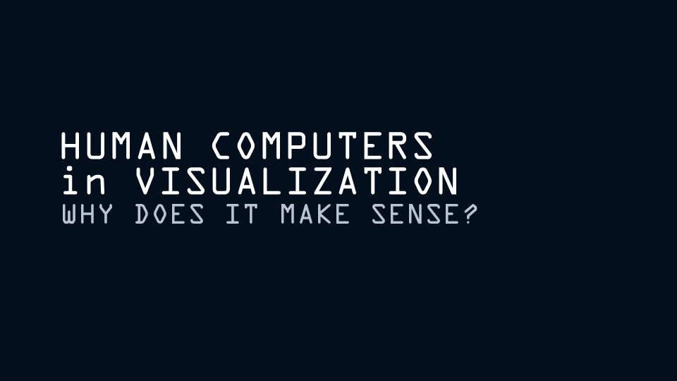 HUMAN COMPUTERS in VISUALIZATION WHY DOES IT MAKE SENSE