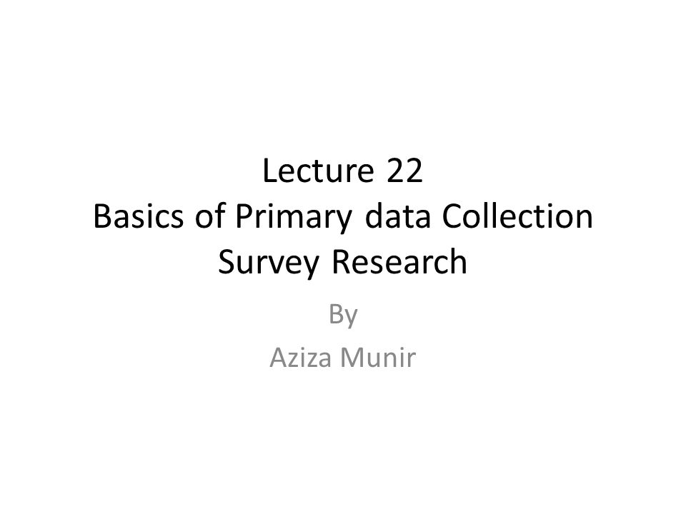 Lecture 22 Basics of Primary data Collection Survey Research By Aziza Munir