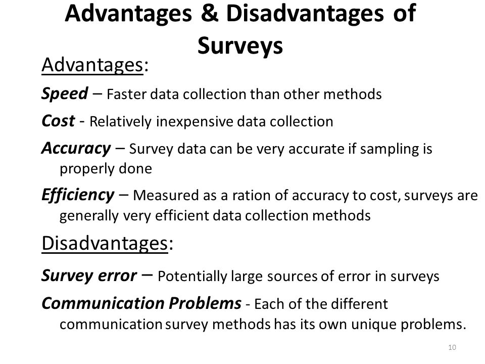 Advantages & Disadvantages of Surveys Advantages: Speed – Faster data collection than other methods Cost - Relatively inexpensive data collection Accuracy – Survey data can be very accurate if sampling is properly done Efficiency – Measured as a ration of accuracy to cost, surveys are generally very efficient data collection methods Disadvantages: Survey error – Potentially large sources of error in surveys Communication Problems - Each of the different communication survey methods has its own unique problems.