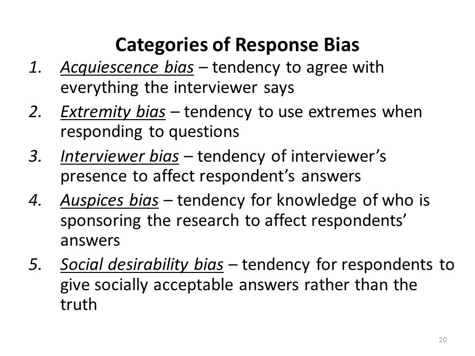 Categories of Response Bias 1.Acquiescence bias – tendency to agree with everything the interviewer says 2.Extremity bias – tendency to use extremes when responding to questions 3.Interviewer bias – tendency of interviewer's presence to affect respondent's answers 4.Auspices bias – tendency for knowledge of who is sponsoring the research to affect respondents' answers 5.Social desirability bias – tendency for respondents to give socially acceptable answers rather than the truth 20
