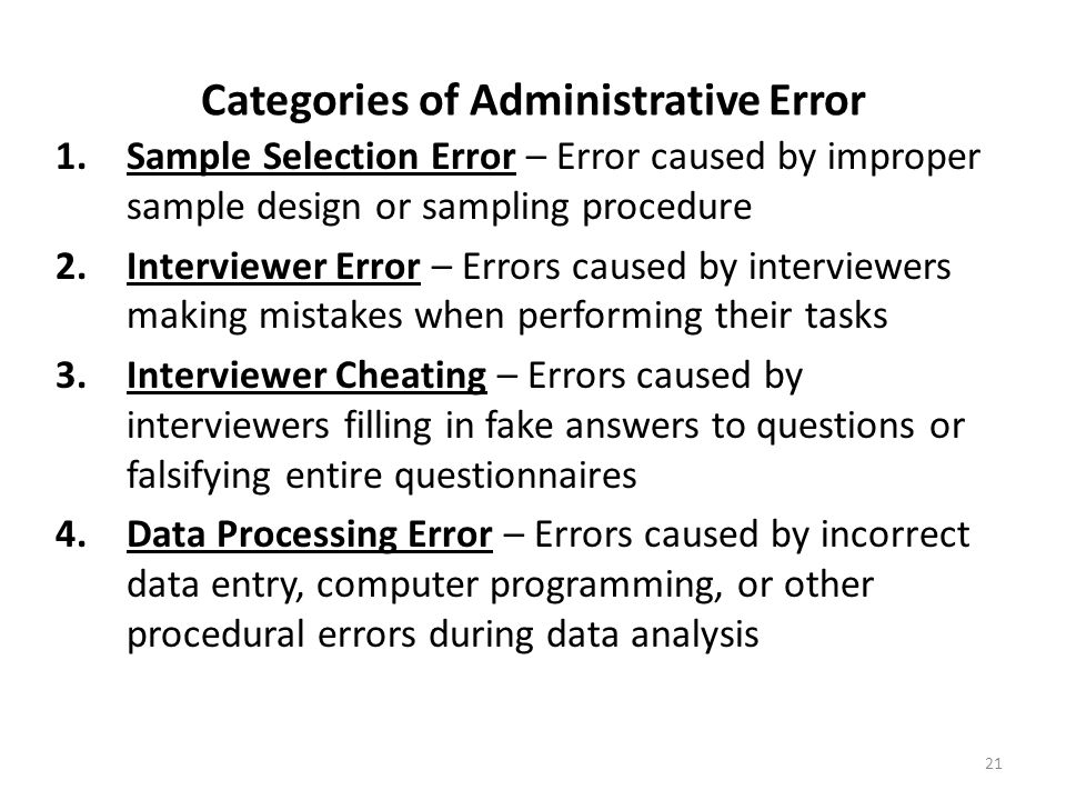 Categories of Administrative Error 1.Sample Selection Error – Error caused by improper sample design or sampling procedure 2.Interviewer Error – Errors caused by interviewers making mistakes when performing their tasks 3.Interviewer Cheating – Errors caused by interviewers filling in fake answers to questions or falsifying entire questionnaires 4.Data Processing Error – Errors caused by incorrect data entry, computer programming, or other procedural errors during data analysis 21