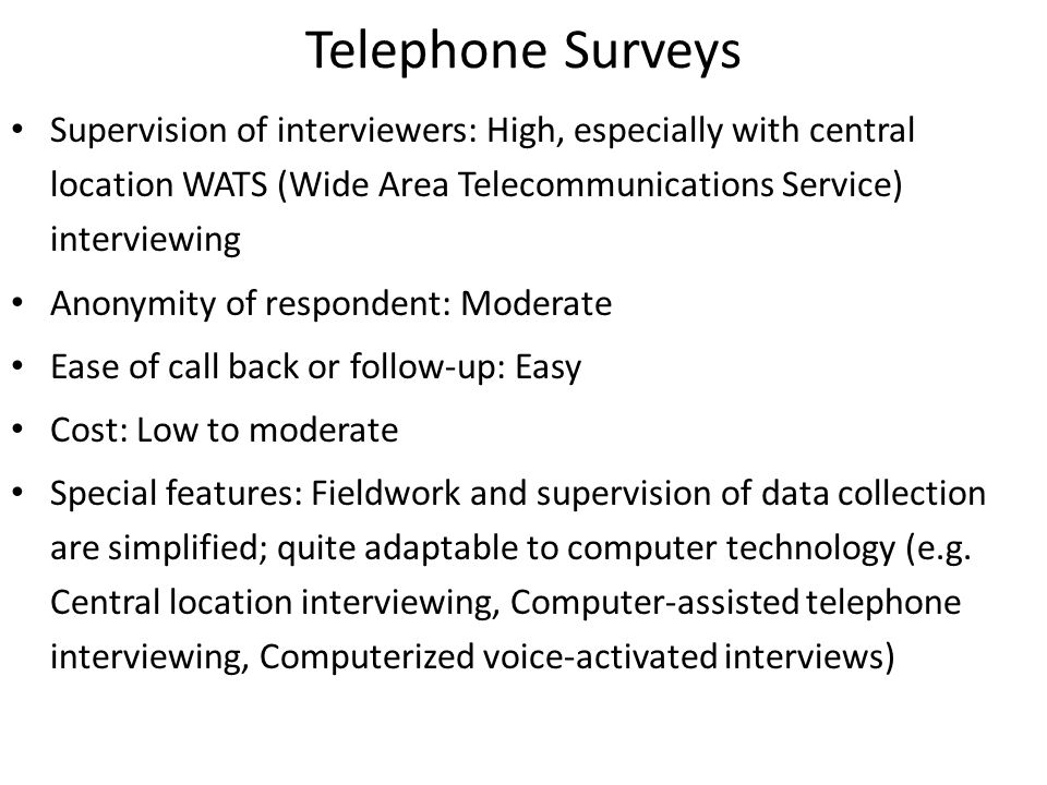 Telephone Surveys Supervision of interviewers: High, especially with central location WATS (Wide Area Telecommunications Service) interviewing Anonymity of respondent: Moderate Ease of call back or follow-up: Easy Cost: Low to moderate Special features: Fieldwork and supervision of data collection are simplified; quite adaptable to computer technology (e.g.