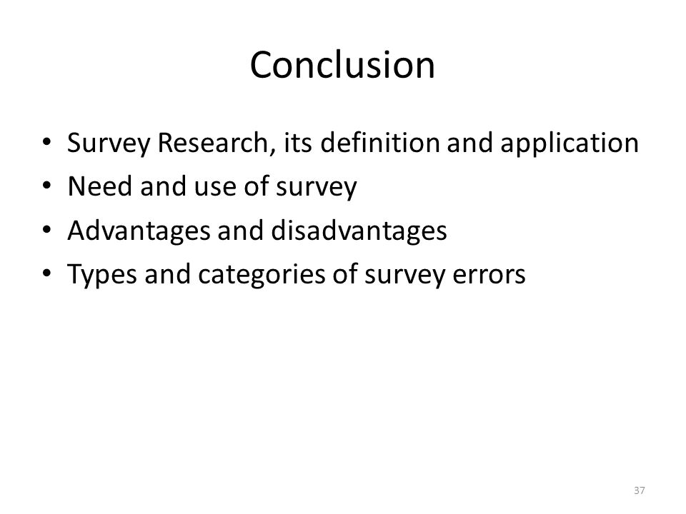 Conclusion Survey Research, its definition and application Need and use of survey Advantages and disadvantages Types and categories of survey errors 37