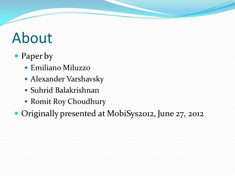 About Paper by Emiliano Miluzzo Alexander Varshavsky Suhrid Balakrishnan Romit Roy Choudhury Originally presented at MobiSys2012, June 27, 2012