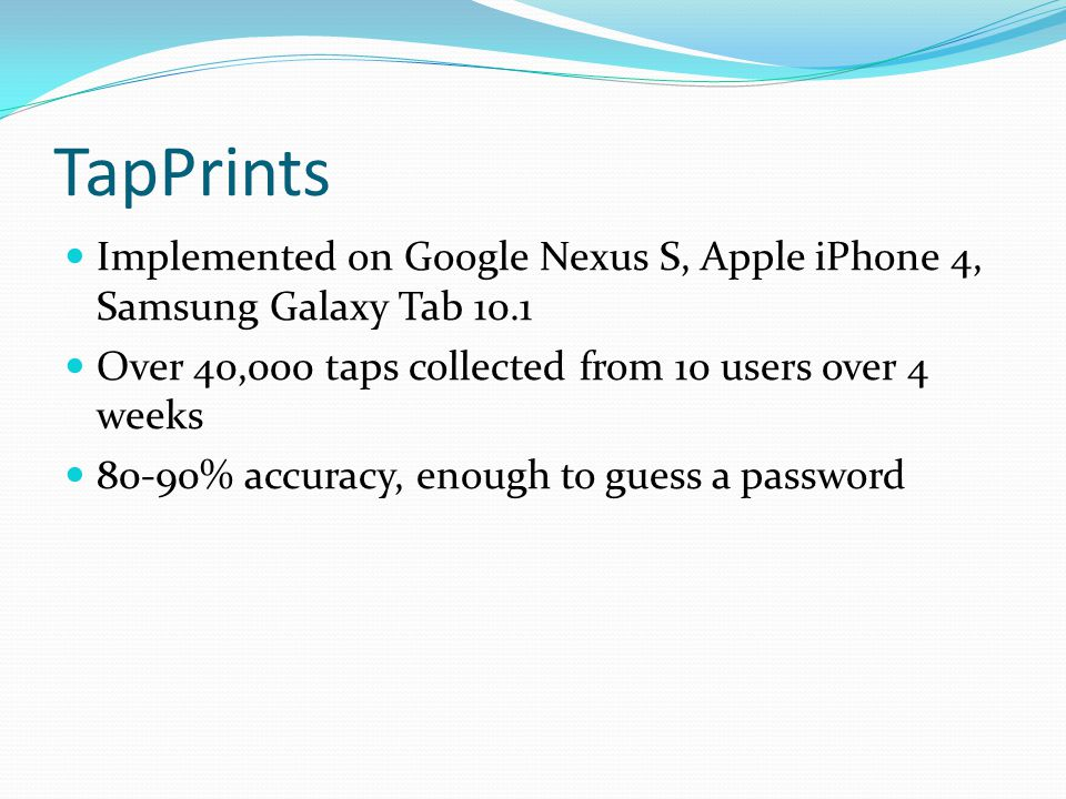 TapPrints Implemented on Google Nexus S, Apple iPhone 4, Samsung Galaxy Tab 10.1 Over 40,000 taps collected from 10 users over 4 weeks 80-90% accuracy, enough to guess a password
