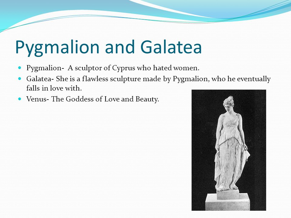 Pygmalion and Galatea Pygmalion- A sculptor of Cyprus who hated women.