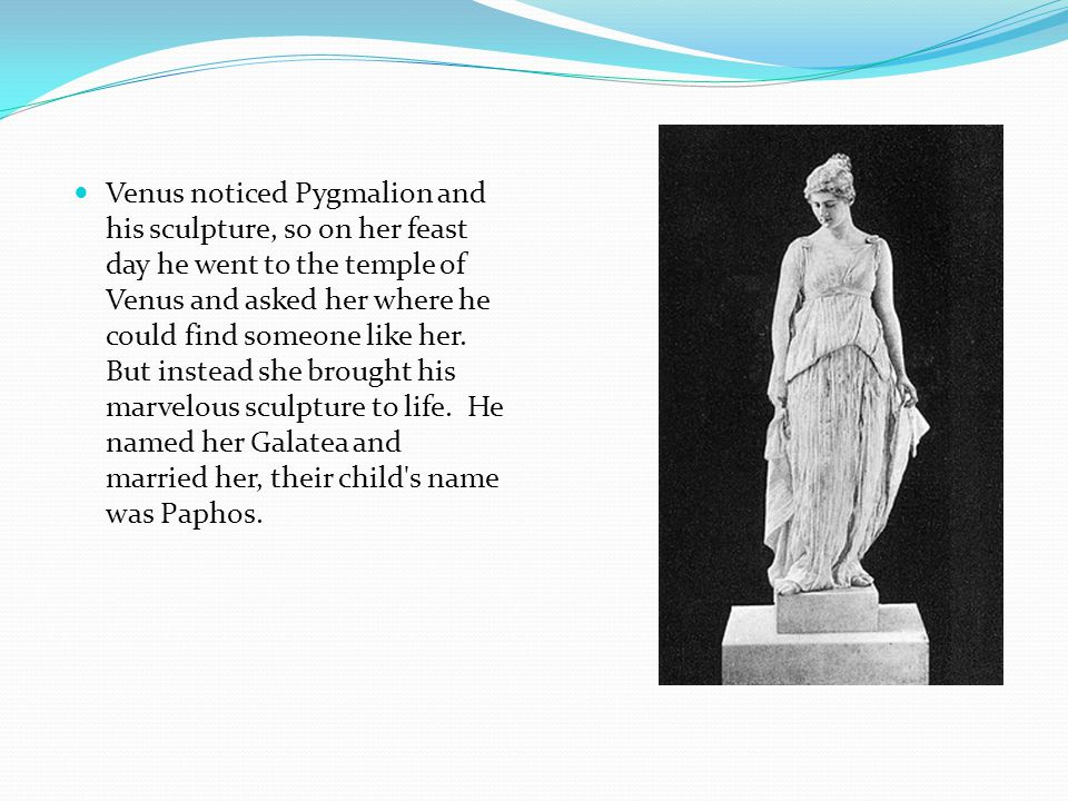 Venus noticed Pygmalion and his sculpture, so on her feast day he went to the temple of Venus and asked her where he could find someone like her.