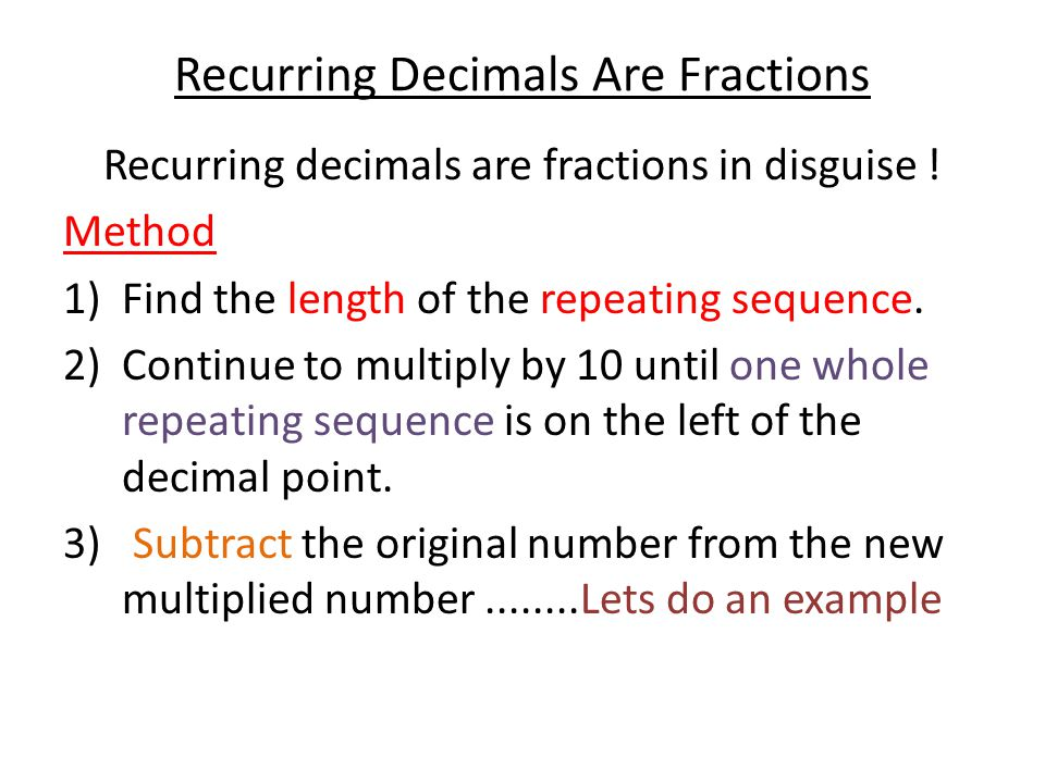 Recurring Decimals Are Fractions Recurring decimals are fractions in disguise ! Method 1)Find the length of the repeating sequence. 2)Continue to mult