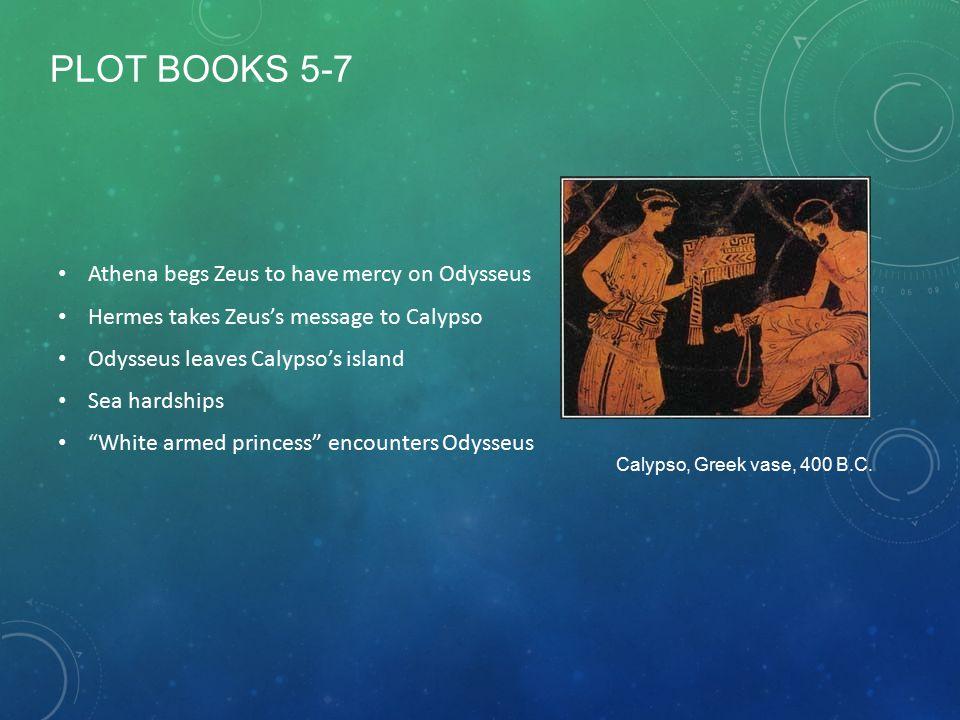 PLOT BOOKS 5-7 Athena begs Zeus to have mercy on Odysseus Hermes takes Zeus's message to Calypso Odysseus leaves Calypso's island Sea hardships White armed princess encounters Odysseus Calypso, Greek vase, 400 B.C.