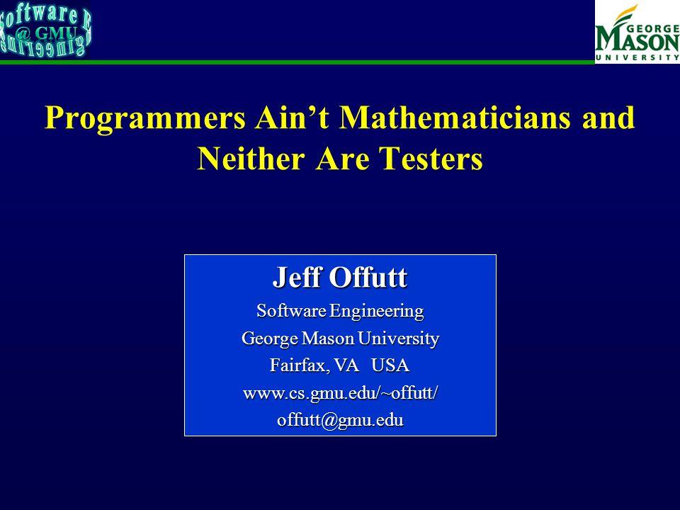 Programmers Ain't Mathematicians and Neither Are Testers Jeff Offutt Software Engineering George Mason University Fairfax, VA USA www.cs.gmu.edu/~offutt/offutt@gmu.edu