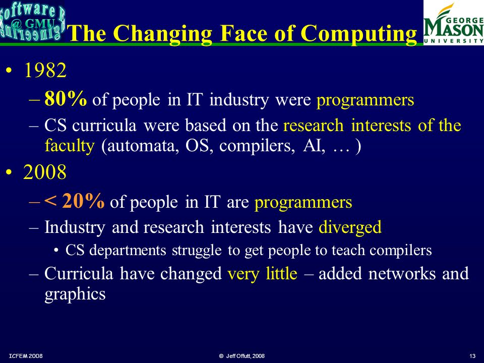 © Jeff Offutt, 200813 The Changing Face of Computing 1982 –80% of people in IT industry were programmers –CS curricula were based on the research interests of the faculty (automata, OS, compilers, AI, … ) 2008 –< 20% of people in IT are programmers –Industry and research interests have diverged CS departments struggle to get people to teach compilers –Curricula have changed very little – added networks and graphics ICFEM 2008