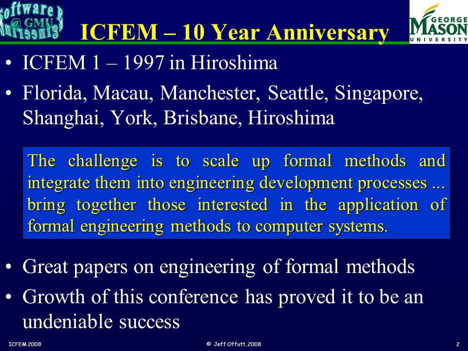 ICFEM – 10 Year Anniversary ICFEM 1 – 1997 in Hiroshima Florida, Macau, Manchester, Seattle, Singapore, Shanghai, York, Brisbane, Hiroshima ICFEM 2008© Jeff Offutt, 20082 The challenge is to scale up formal methods and integrate them into engineering development processes...