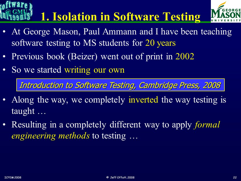 1. Isolation in Software Testing At George Mason, Paul Ammann and I have been teaching software testing to MS students for 20 years Previous book (Bei