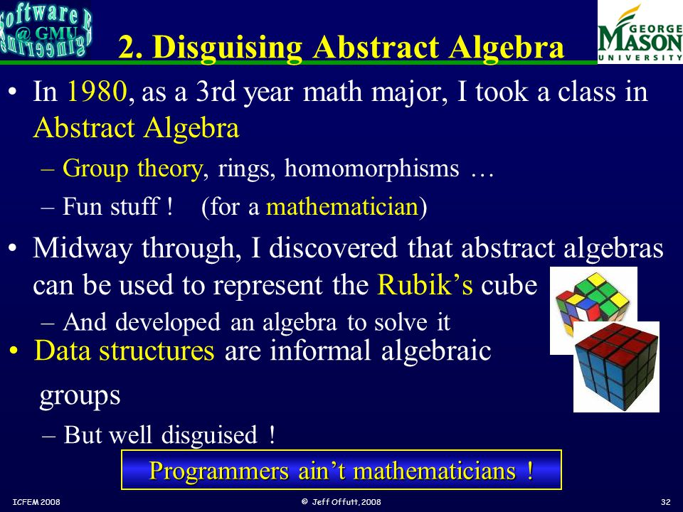 2. Disguising Abstract Algebra In 1980, as a 3rd year math major, I took a class in Abstract Algebra –Group theory, rings, homomorphisms … –Fun stuff