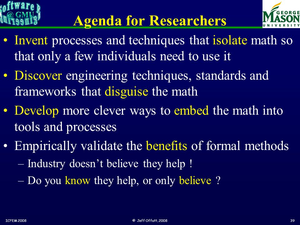 Agenda for Researchers Invent processes and techniques that isolate math so that only a few individuals need to use it Discover engineering techniques, standards and frameworks that disguise the math Develop more clever ways to embed the math into tools and processes Empirically validate the benefits of formal methods –Industry doesn't believe they help .