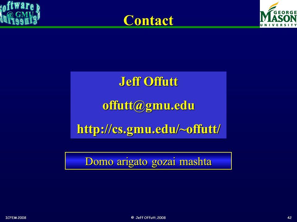 © Jeff Offutt, 200842 Contact Jeff Offutt offutt@gmu.eduhttp://cs.gmu.edu/~offutt/ ICFEM 2008 Domo arigato gozai mashta