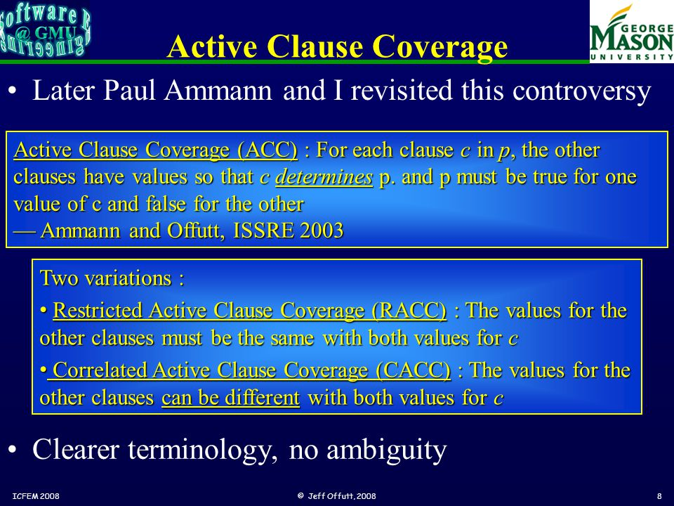 Active Clause Coverage Later Paul Ammann and I revisited this controversy ICFEM 2008© Jeff Offutt, 20088 Active Clause Coverage (ACC) : For each clause c in p, the other clauses have values so that c determines p.