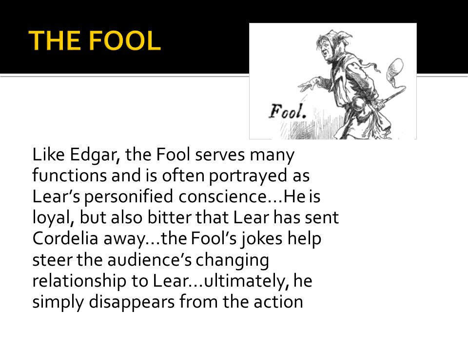 Like Edgar, the Fool serves many functions and is often portrayed as Lear's personified conscience...He is loyal, but also bitter that Lear has sent Cordelia away...the Fool's jokes help steer the audience's changing relationship to Lear...ultimately, he simply disappears from the action