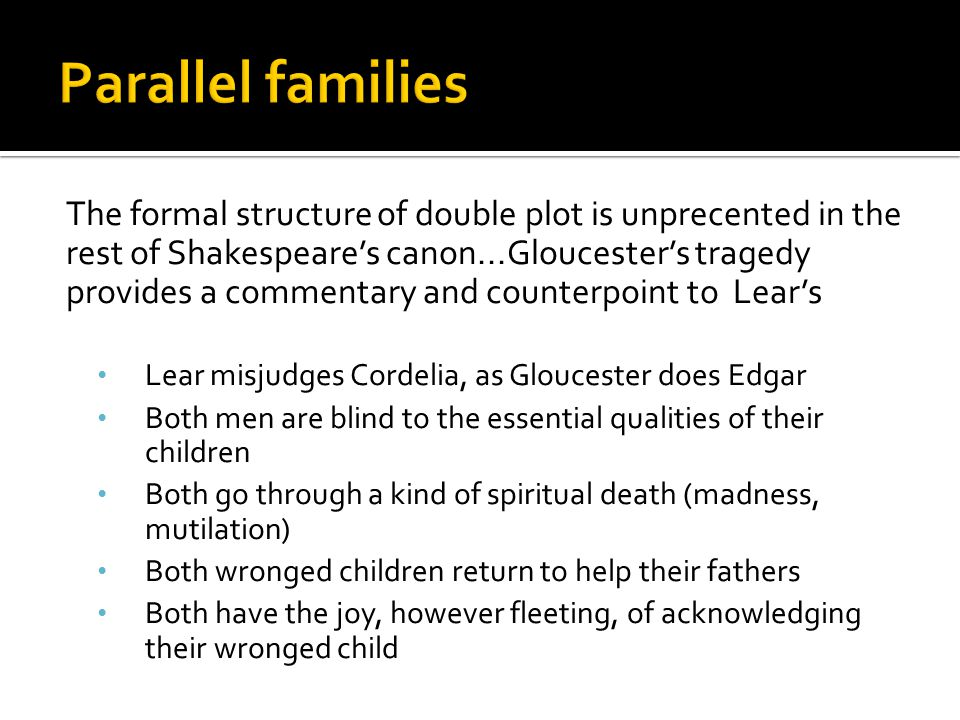 The formal structure of double plot is unprecented in the rest of Shakespeare's canon...Gloucester's tragedy provides a commentary and counterpoint to Lear's Lear misjudges Cordelia, as Gloucester does Edgar Both men are blind to the essential qualities of their children Both go through a kind of spiritual death (madness, mutilation) Both wronged children return to help their fathers Both have the joy, however fleeting, of acknowledging their wronged child