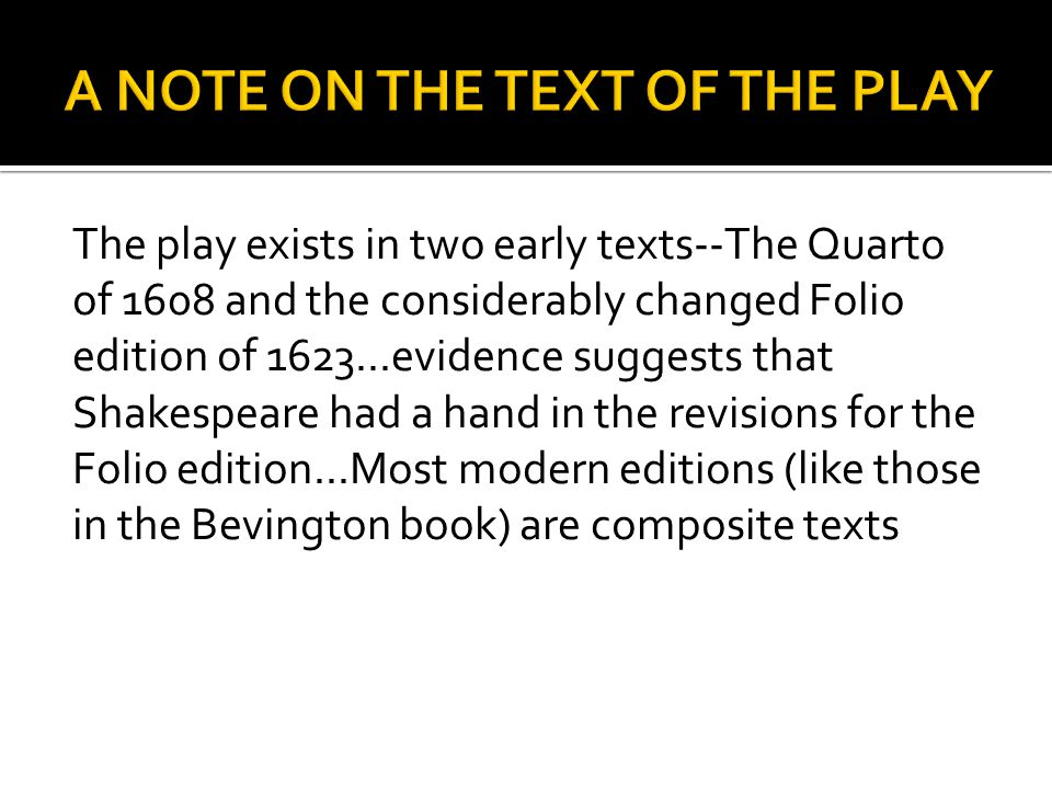 The play exists in two early texts--The Quarto of 1608 and the considerably changed Folio edition of 1623...evidence suggests that Shakespeare had a hand in the revisions for the Folio edition...Most modern editions (like those in the Bevington book) are composite texts