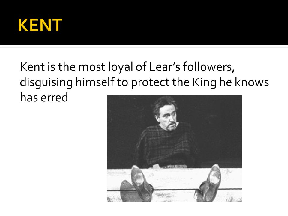 Kent is the most loyal of Lear's followers, disguising himself to protect the King he knows has erred