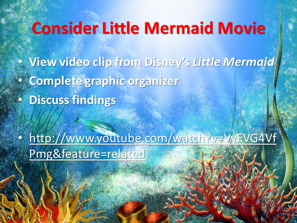 Consider Little Mermaid Movie View video clip from Disney's Little Mermaid View video clip from Disney's Little Mermaid Complete graphic organizer Complete graphic organizer Discuss findings Discuss findings http://www.youtube.com/watch v=VyFVG4Vf Pmg&feature=related http://www.youtube.com/watch v=VyFVG4Vf Pmg&feature=related http://www.youtube.com/watch v=VyFVG4Vf Pmg&feature=related http://www.youtube.com/watch v=VyFVG4Vf Pmg&feature=related