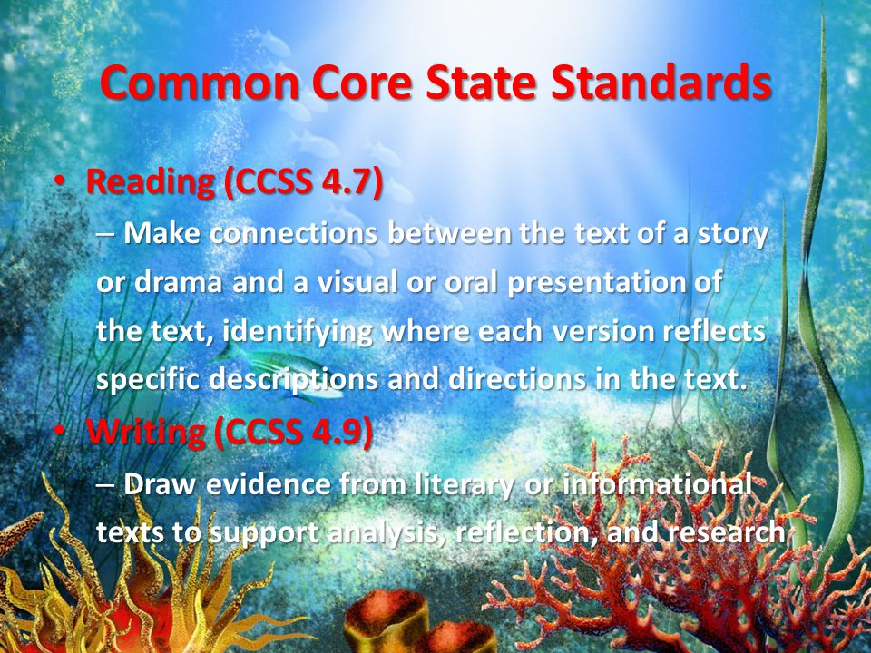Common Core State Standards Reading (CCSS 4.7) Reading (CCSS 4.7) – Make connections between the text of a story or drama and a visual or oral presentation of the text, identifying where each version reflects specific descriptions and directions in the text.