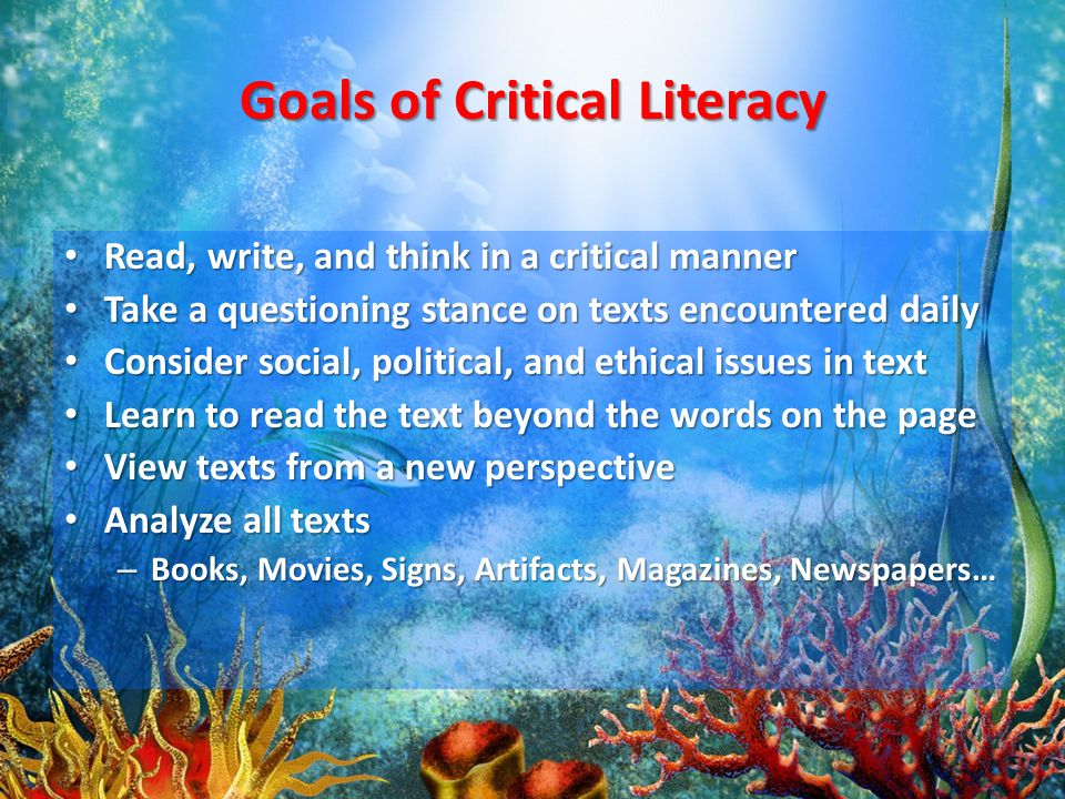 Goals of Critical Literacy Read, write, and think in a critical manner Read, write, and think in a critical manner Take a questioning stance on texts encountered daily Take a questioning stance on texts encountered daily Consider social, political, and ethical issues in text Consider social, political, and ethical issues in text Learn to read the text beyond the words on the page Learn to read the text beyond the words on the page View texts from a new perspective View texts from a new perspective Analyze all texts Analyze all texts – Books, Movies, Signs, Artifacts, Magazines, Newspapers…