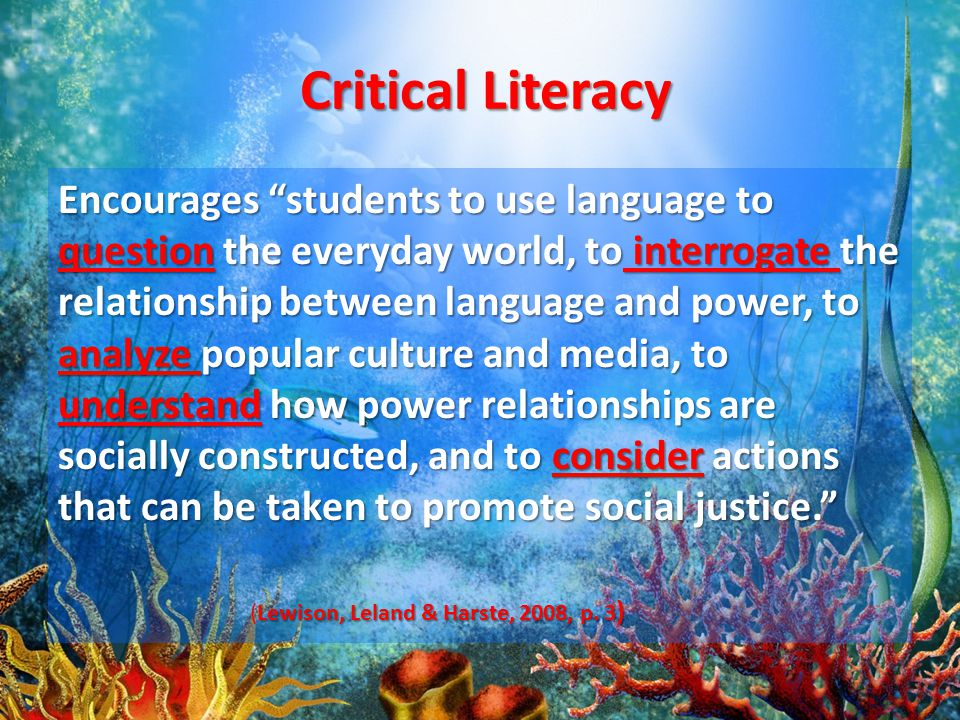 Critical Literacy Encourages students to use language to question the everyday world, to interrogate the relationship between language and power, to analyze popular culture and media, to understand how power relationships are socially constructed, and to consider actions that can be taken to promote social justice. Lewison, Leland & Harste, 2008, p.